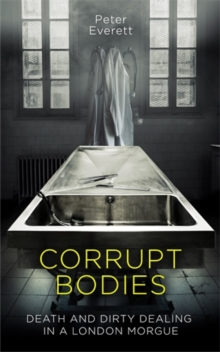 Corrupt Bodies : Death and Dirty Dealing in a London Morgue, Hardback Book