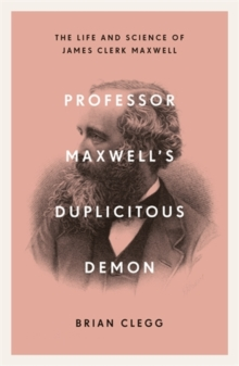 Professor Maxwell's Duplicitous Demon : The Life and Science of James Clerk Maxwell, Paperback / softback Book