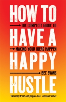 How to Have a Happy Hustle : The Complete Guide to Making Your Ideas Happen, Paperback / softback Book