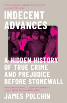 Indecent Advances : A Hidden History of True Crime and Prejudice Before Stonewall, Paperback / softback Book