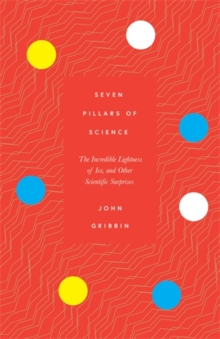 Seven Pillars of Science : The Incredible Lightness of Ice, and Other Scientific Surprises, Hardback Book