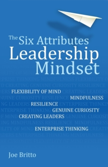 The Six Attributes of a Leadership Mindset : Flexibility of mind, mindfulness, resilience, genuine curiosity, creating leaders, enterprise thinking, Paperback / softback Book