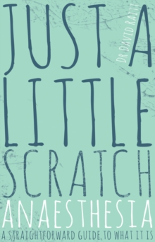 Just a Little Scratch : Anaesthesia - A Straightforward Guide to What it is, Paperback Book