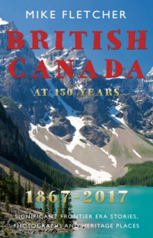 British Canada at 150 years: 1867-2017 : Significant Frontier Era Stories, Photographs and Heritage Places, Paperback Book