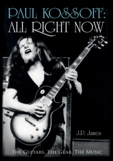 Paul Kossoff: All Right Now : The Guitars, The Gear, The Music, Hardback Book