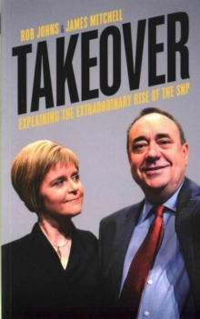 Takeover : Explaining the Extraordinary Rise of the SNP, Paperback Book