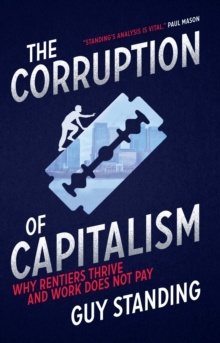 The Corruption of Capitalism : Why rentiers thrive and work does not pay, Hardback Book