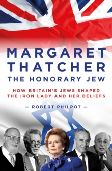 Margaret Thatcher : The Honorary Jew - How Britain's Jews Helped Shape the Iron Lady and Her Beliefs, Hardback Book
