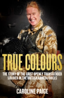 True Colours : My Life as the First Openly Transgender Officer in the British Armed Forces, Hardback Book