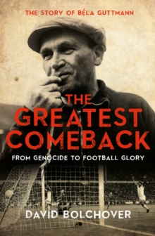 The Greatest Comeback: From Genocide to Football Glory : The Story of Bela Guttman, Hardback Book