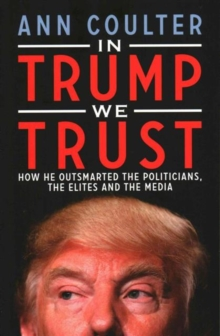 In Trump We Trust : How He Outsmarted the Politicians, the Elites and the Media, Paperback Book