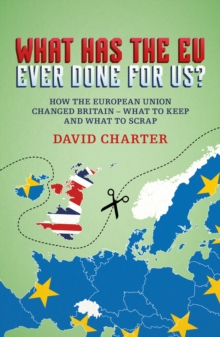 What Has The EU Ever Done For us? : How the European Union changed Britain - what to keep and what to scrap, Paperback Book