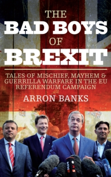The Bad Boys of Brexit : Tales of Mischief, Mayhem & Guerrilla Warfare in the EU Referendum Campaign, Paperback Book