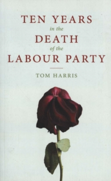 Ten Years in the Death of the Labour Party 2007-2017, Paperback Book