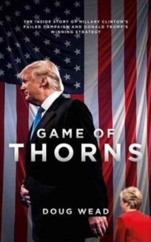 Game of Thorns : The Inside Story of Hillary Clinton's Failed Campaign and Donald Trump's Winning Strategy, Paperback Book