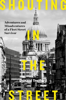 Shouting in the Street : Adventures and Misadventures of a Fleet Street Survivor, Hardback Book