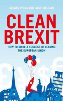 Clean Brexit : Why leaving the EU still makes sense - Building a Post-Brexit economy for all, Hardback Book