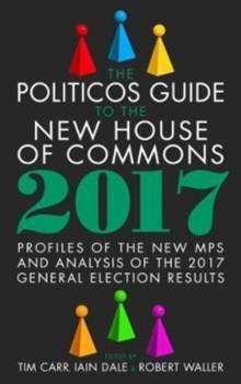The Politicos Guide to the New House of Commons: Profiles of the New Mps and Analysis of the 2017 General Election Results, Hardback Book