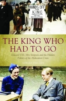 The King Who Had To Go : Edward VIII, Mrs. Simpson and the Hidden Politics of the Abdication Crisis, Paperback Book