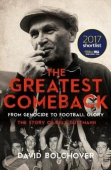 The Greatest Comeback: From Genocide to Football Glory : The Story of Bela Guttman, Paperback Book