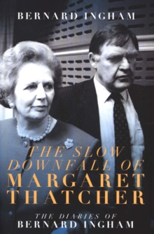 The The Slow Downfall of Margaret Thatcher : The Diaries of Bernard Ingham, Hardback Book