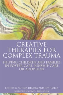 Creative Therapies for Complex Trauma : Helping Children and Families in Foster Care, Kinship Care or Adoption, Paperback / softback Book
