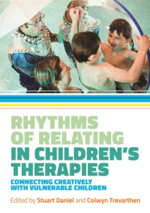 Rhythms of Relating in Children's Therapies : Connecting Creatively with Vulnerable Children, Paperback Book