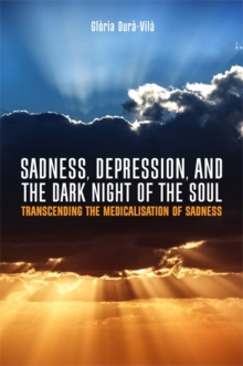 Sadness, Depression, and the Dark Night of the Soul : Transcending the Medicalisation of Sadness, Paperback Book