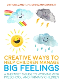 Creative Ways to Help Children Manage BIG Feelings : A Therapist's Guide to Working with Preschool and Primary Children, Paperback / softback Book