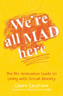 We're All Mad Here : The No-Nonsense Guide to Living with Social Anxiety, Paperback Book
