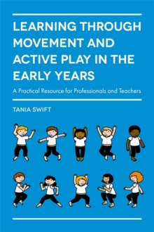 Learning Through Movement and Active Play in the Early Years : A Practical Resource for Professionals and Teachers, Paperback Book
