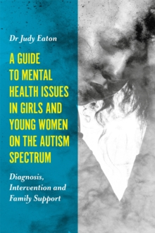 A Guide to Mental Health Issues in Girls and Young Women on the Autism Spectrum : Diagnosis, Intervention and Family Support, Paperback Book