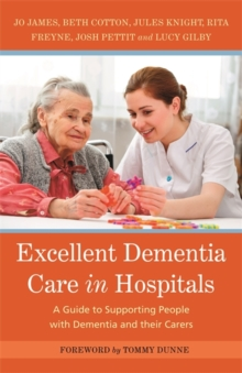 Excellent Dementia Care in Hospitals : A Guide to Supporting People with Dementia and Their Carers, Paperback Book