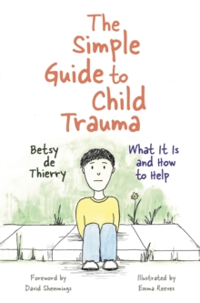 The Simple Guide to Child Trauma : What it is and How to Help, Paperback / softback Book