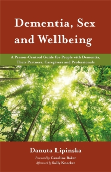 Dementia, Sex and Wellbeing : A Person-Centred Guide for People with Dementia, Their Partners, Caregivers and Professionals, Paperback Book