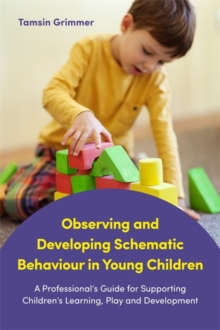 Observing and Developing Schematic Behaviour in Young Children : A Professional's Guide for Supporting Children's Learning, Play and Development, Paperback / softback Book