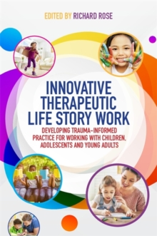 Innovative Therapeutic Life Story Work : Developing Trauma-Informed Practice for Working with Children, Adolescents and Young Adults, Paperback Book