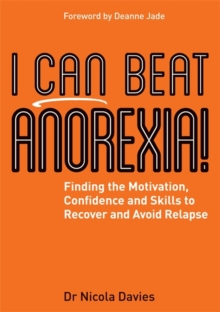I Can Beat Anorexia! : Finding the Motivation, Confidence and Skills to Recover and Avoid Relapse, Paperback Book