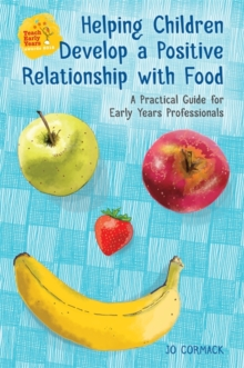 Helping Children Develop a Positive Relationship with Food : A Practical Guide for Early Years Professionals, Paperback Book