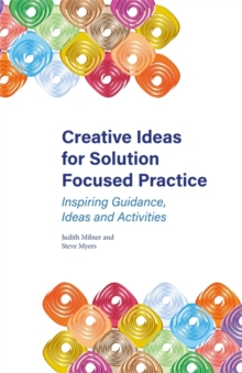 Creative Ideas for Solution Focused Practice : Inspiring Guidance, Ideas and Activities, Paperback / softback Book