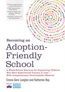 Becoming an Adoption-Friendly School : A Whole-School Resource for Supporting Children Who Have Experienced Trauma or Loss - with Complementary Downloadable Material, Paperback Book