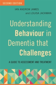 Understanding Behaviour in Dementia that Challenges, Second Edition : A Guide to Assessment and Treatment, Paperback Book