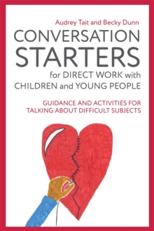 Conversation Starters for Direct Work with Children and Young People : Guidance and Activities for Talking About Difficult Subjects, Paperback / softback Book