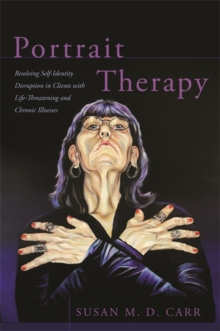 Portrait Therapy : Resolving Self-Identity Disruption in Clients with Life-Threatening and Chronic Illnesses, Paperback Book
