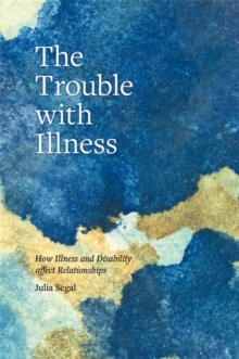 The Trouble with Illness : How Illness and Disability Affect Relationships, Paperback Book