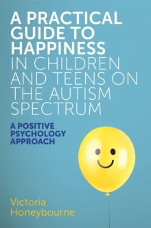 A Practical Guide to Happiness in Children and Teens on the Autism Spectrum : A Positive Psychology Approach, Paperback Book