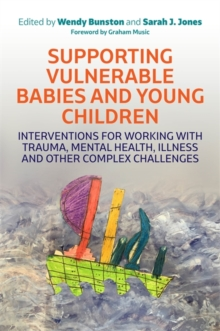 Supporting Vulnerable Babies and Young Children : Interventions for Working with Trauma, Mental Health, Illness and Other Complex Challenges, Paperback / softback Book