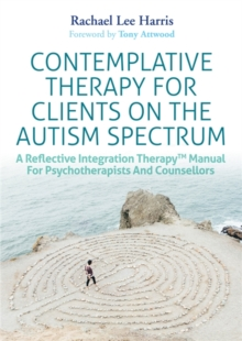 Contemplative Therapy for Clients on the Autism Spectrum : A Reflective Integration Therapy (TM) Manual for Psychotherapists and Counsellors, Paperback Book