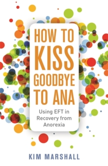 How to Kiss Goodbye to Ana : Using EFT in Recovery from Anorexia, Paperback Book