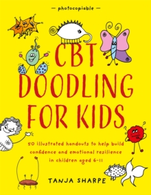 CBT Doodling for Kids : 50 Illustrated Handouts to Help Build Confidence and Emotional Resilience in Children Aged 6-11, Paperback / softback Book